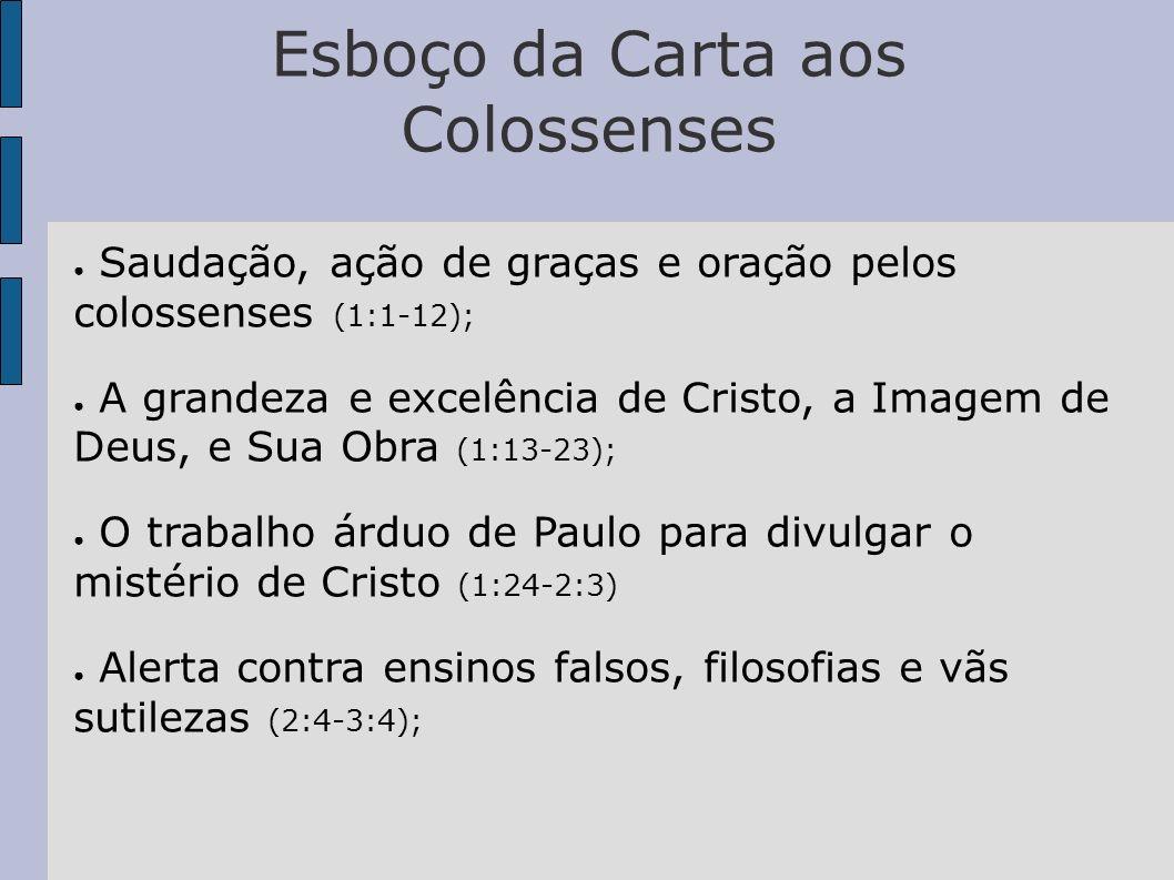 Esboço da Carta aos Colossenses Saudação, ação de graças e oração pelos colossenses (1:1-12); A grandeza e excelência de Cristo, a Imagem de Deus, e Sua Obra (1:13-23); O trabalho árduo de Paulo para divulgar o mistério de Cristo (1:24-2:3) Alerta contra ensinos falsos, filosofias e vãs sutilezas (2:4-3:4);
