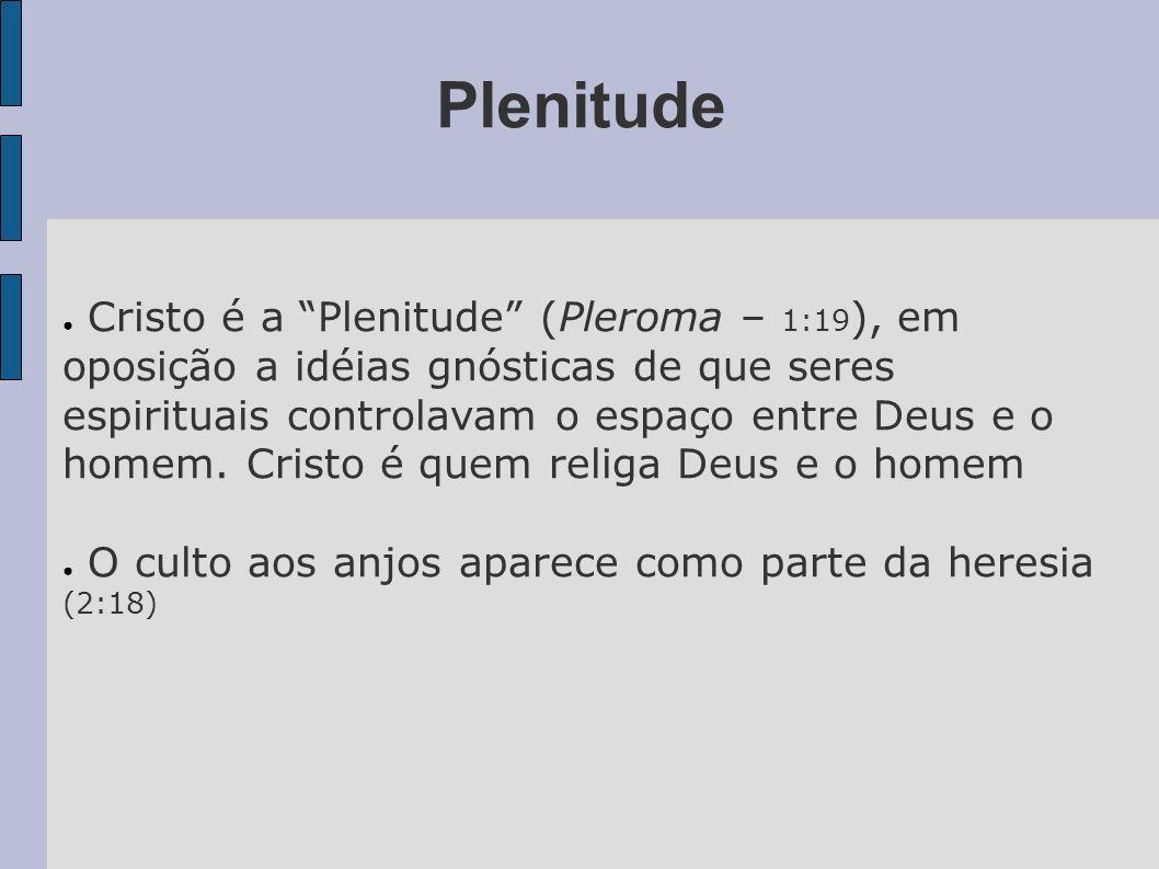 Plenitude Cristo é a Plenitude (Pleroma – 1:19 ), em oposição a idéias gnósticas de que seres espirituais controlavam o espaço entre Deus e o homem. C