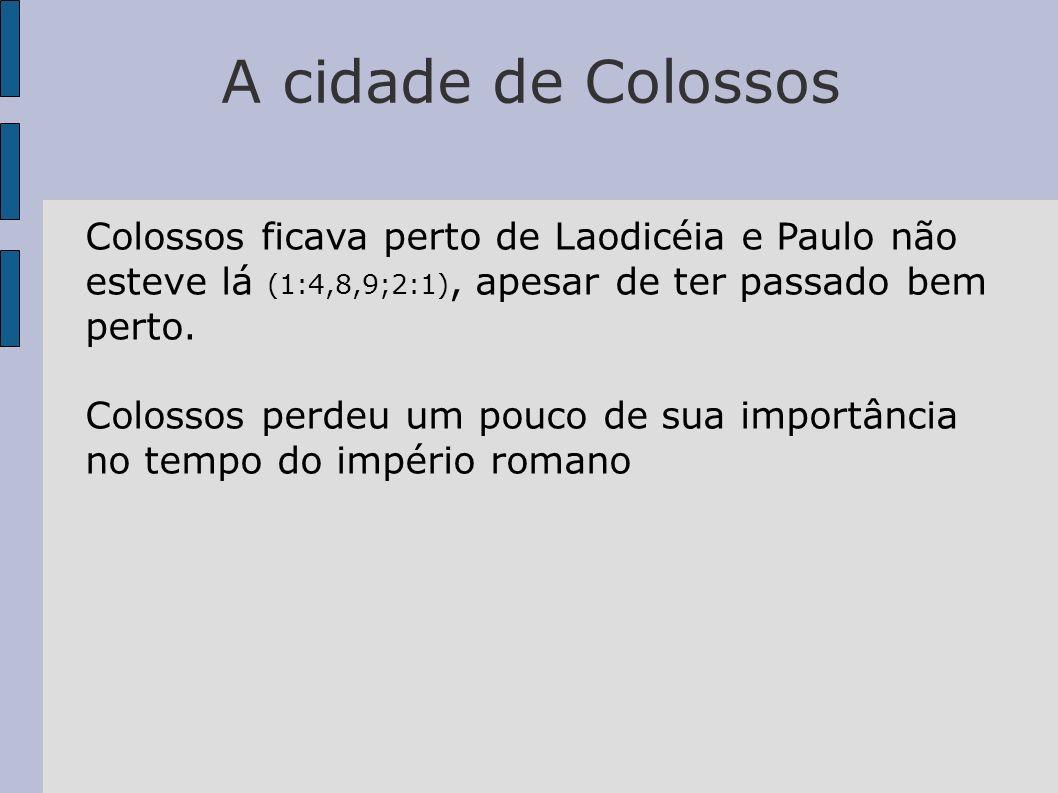 A cidade de Colossos Colossos ficava perto de Laodicéia e Paulo não esteve lá (1:4,8,9;2:1), apesar de ter passado bem perto. Colossos perdeu um pouco