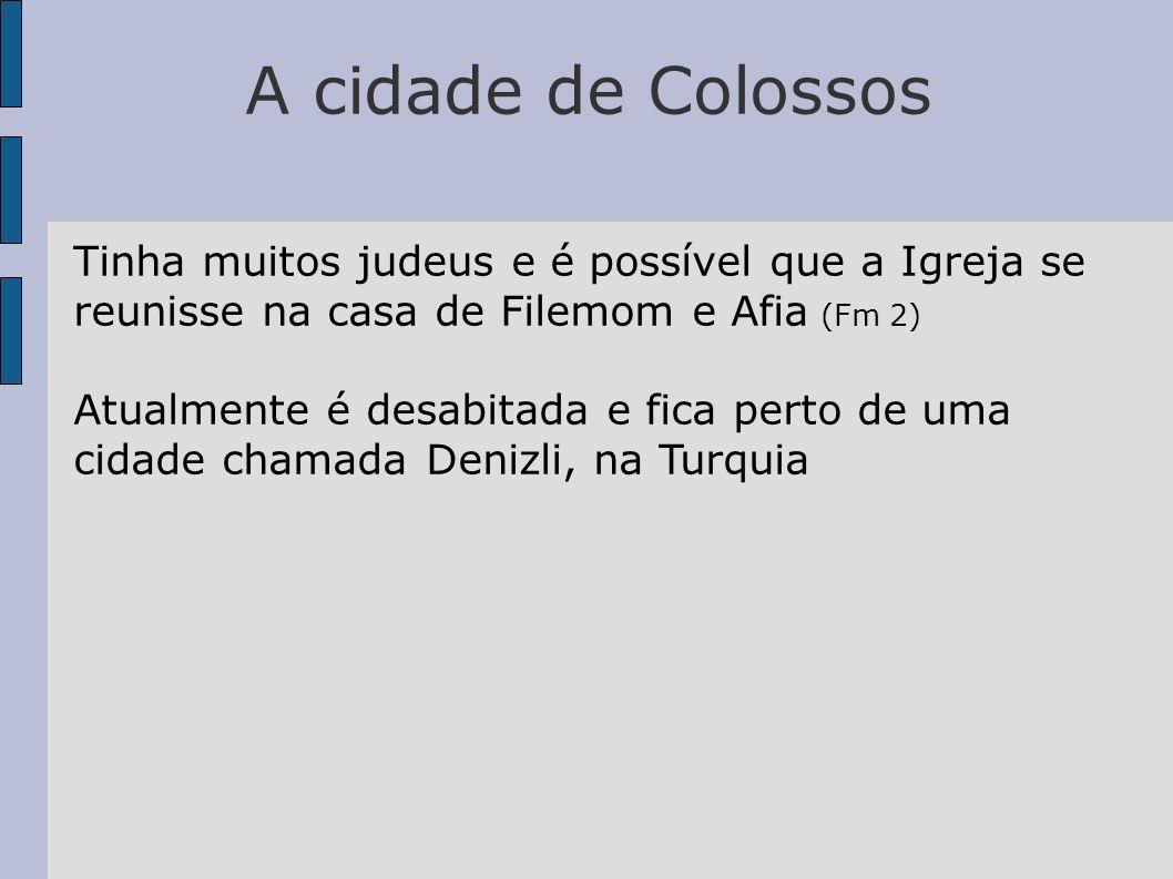A cidade de Colossos Tinha muitos judeus e é possível que a Igreja se reunisse na casa de Filemom e Afia (Fm 2) Atualmente é desabitada e fica perto d