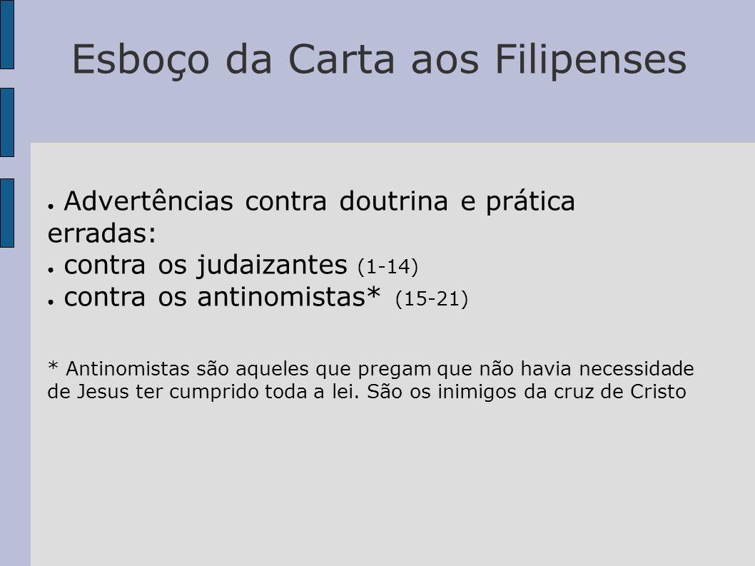 Esboço da Carta aos Filipenses Advertências contra doutrina e prática erradas: contra os judaizantes (1-14) contra os antinomistas* (15-21) * Antinomi