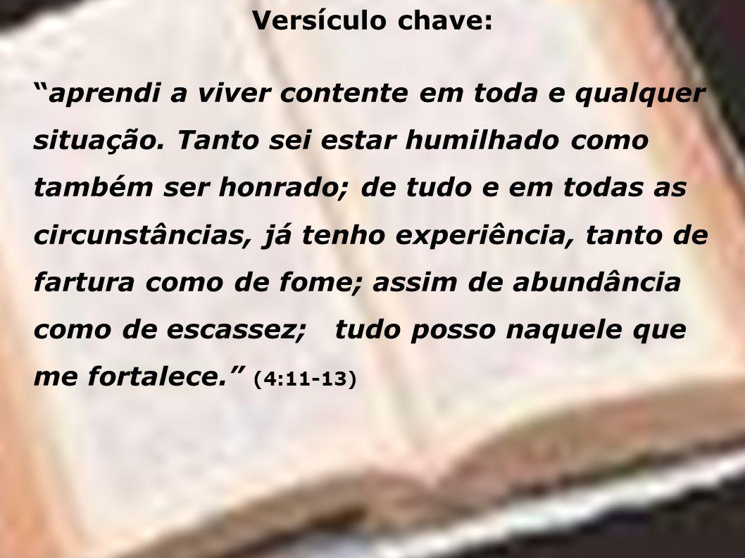 Versículo chave: aprendi a viver contente em toda e qualquer situação. Tanto sei estar humilhado como também ser honrado; de tudo e em todas as circun