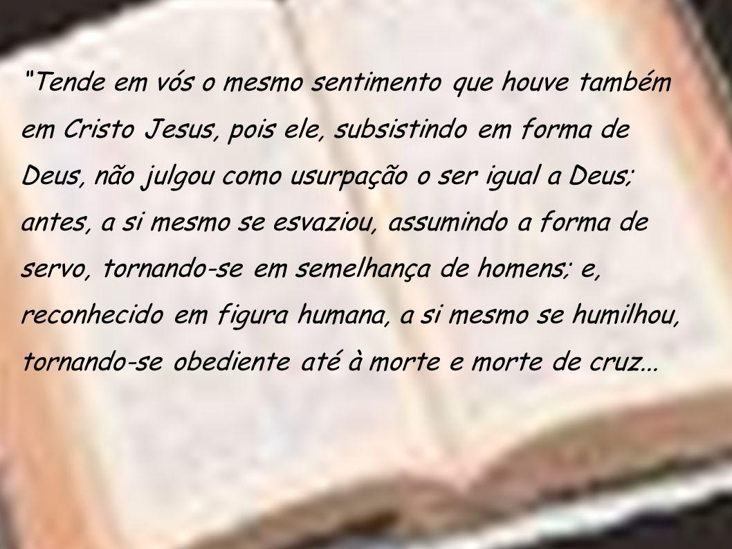 Tende em vós o mesmo sentimento que houve também em Cristo Jesus, pois ele, subsistindo em forma de Deus, não julgou como usurpação o ser igual a Deus