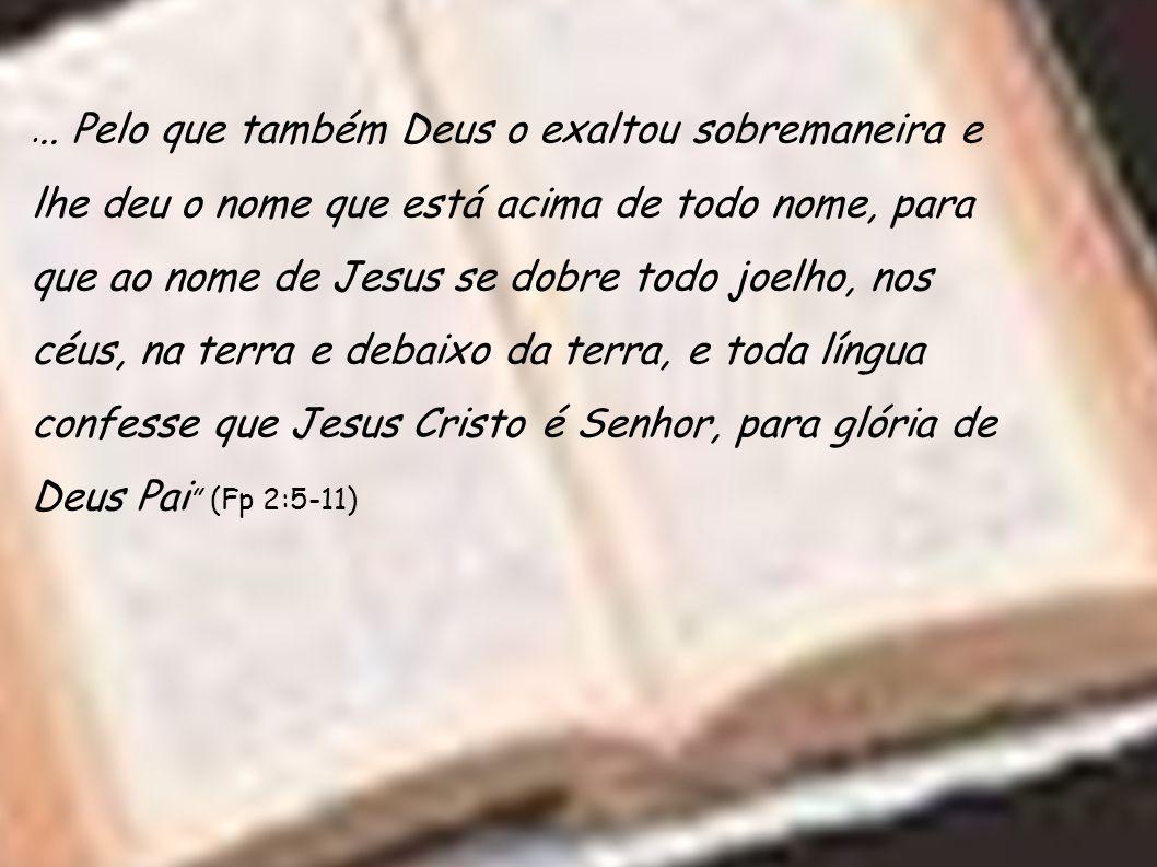 ... Pelo que também Deus o exaltou sobremaneira e lhe deu o nome que está acima de todo nome, para que ao nome de Jesus se dobre todo joelho, nos céus