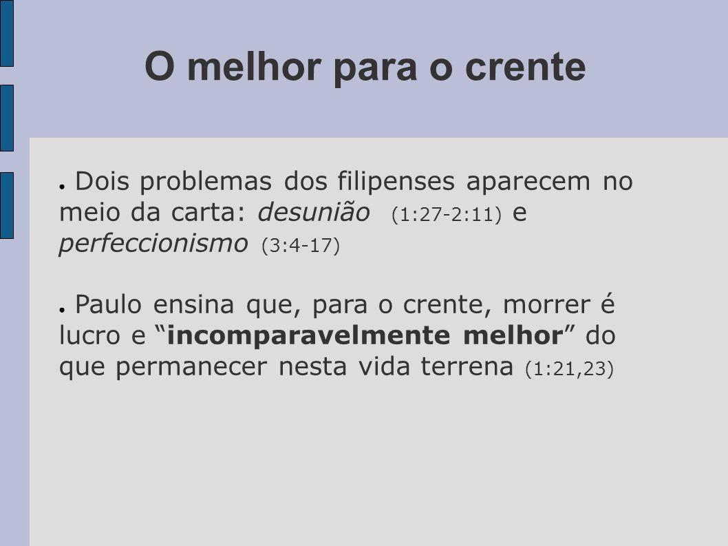 O melhor para o crente Dois problemas dos filipenses aparecem no meio da carta: desunião (1:27-2:11) e perfeccionismo (3:4-17) Paulo ensina que, para
