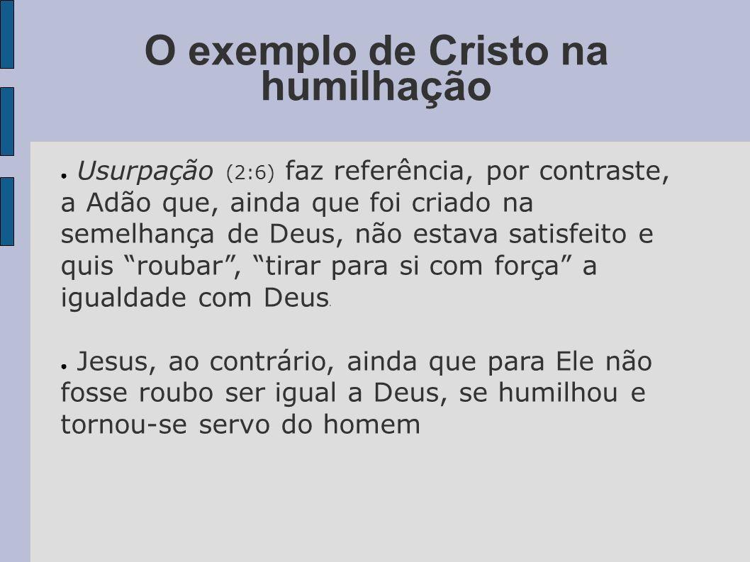 O exemplo de Cristo na humilhação Usurpação (2:6) faz referência, por contraste, a Adão que, ainda que foi criado na semelhança de Deus, não estava sa