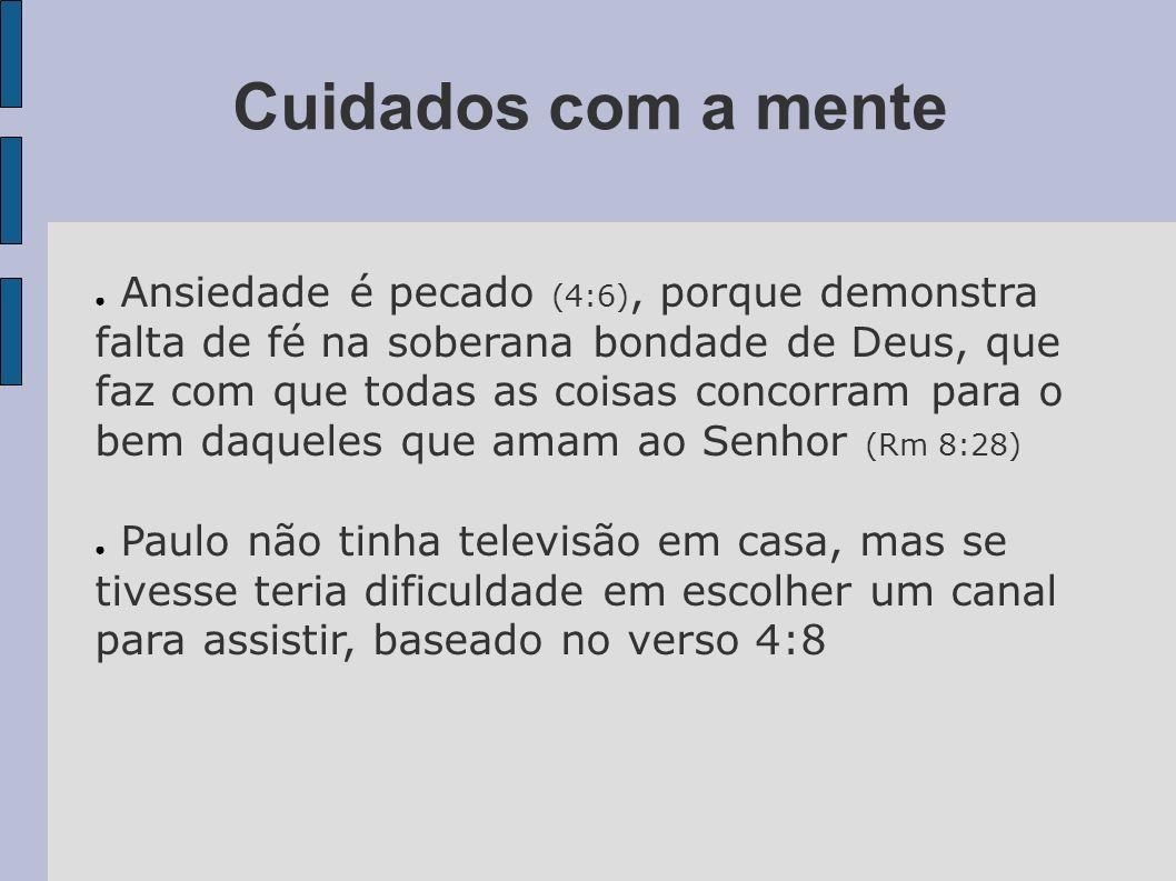 Cuidados com a mente Ansiedade é pecado (4:6), porque demonstra falta de fé na soberana bondade de Deus, que faz com que todas as coisas concorram par