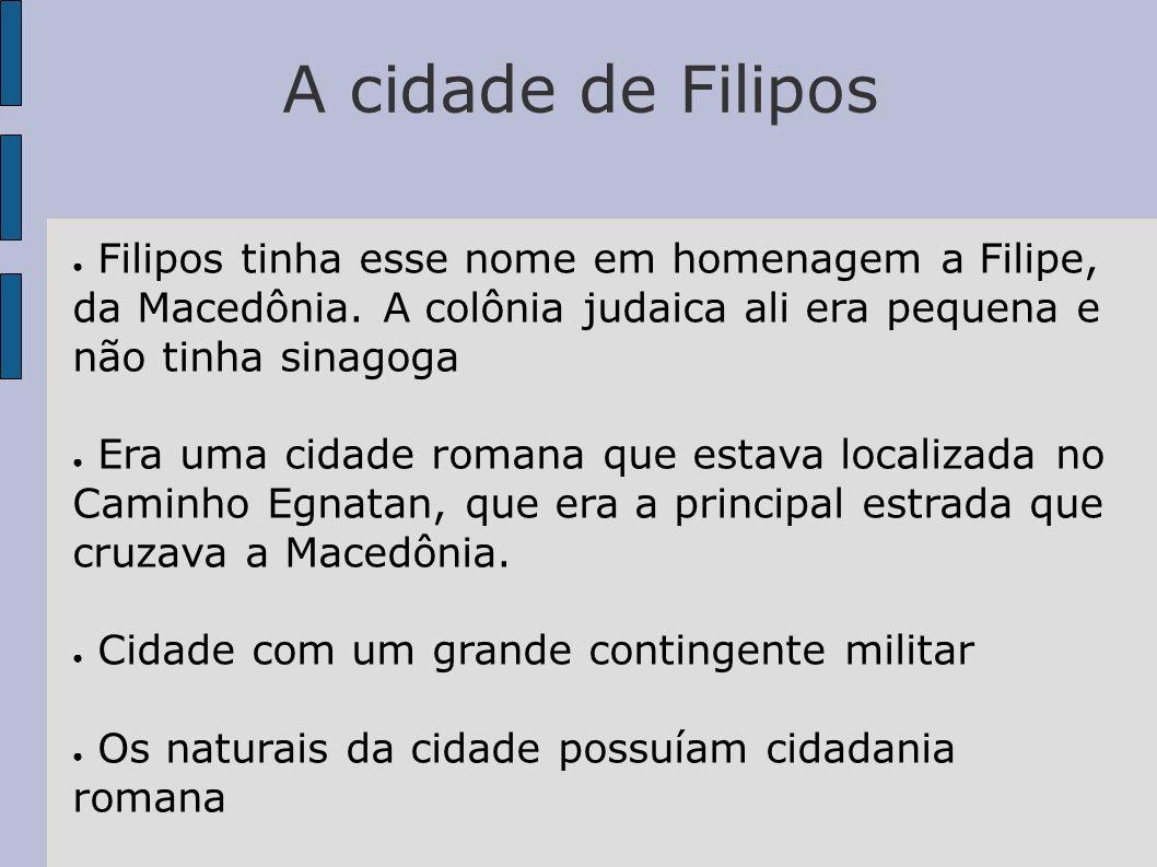 A cidade de Filipos Filipos tinha esse nome em homenagem a Filipe, da Macedônia. A colônia judaica ali era pequena e não tinha sinagoga Era uma cidade