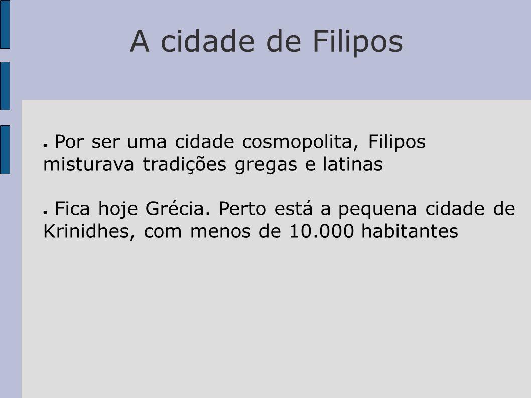 A cidade de Filipos Por ser uma cidade cosmopolita, Filipos misturava tradições gregas e latinas Fica hoje Grécia. Perto está a pequena cidade de Krin