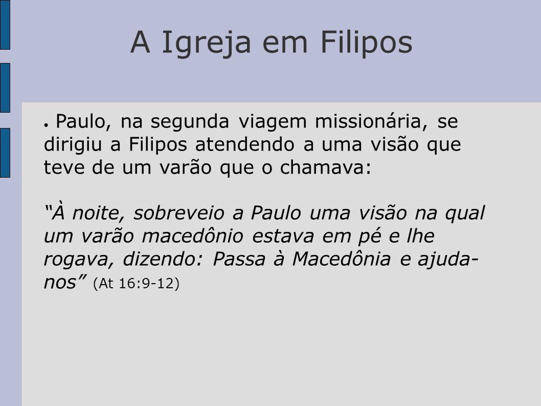 A Igreja em Filipos Paulo, na segunda viagem missionária, se dirigiu a Filipos atendendo a uma visão que teve de um varão que o chamava: À noite, sobr