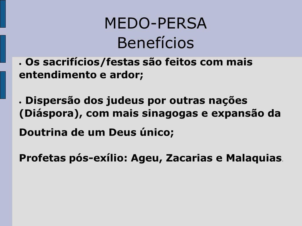 MEDO-PERSA Benefícios Os sacrifícios/festas são feitos com mais entendimento e ardor; Dispersão dos judeus por outras nações (Diáspora), com mais sina
