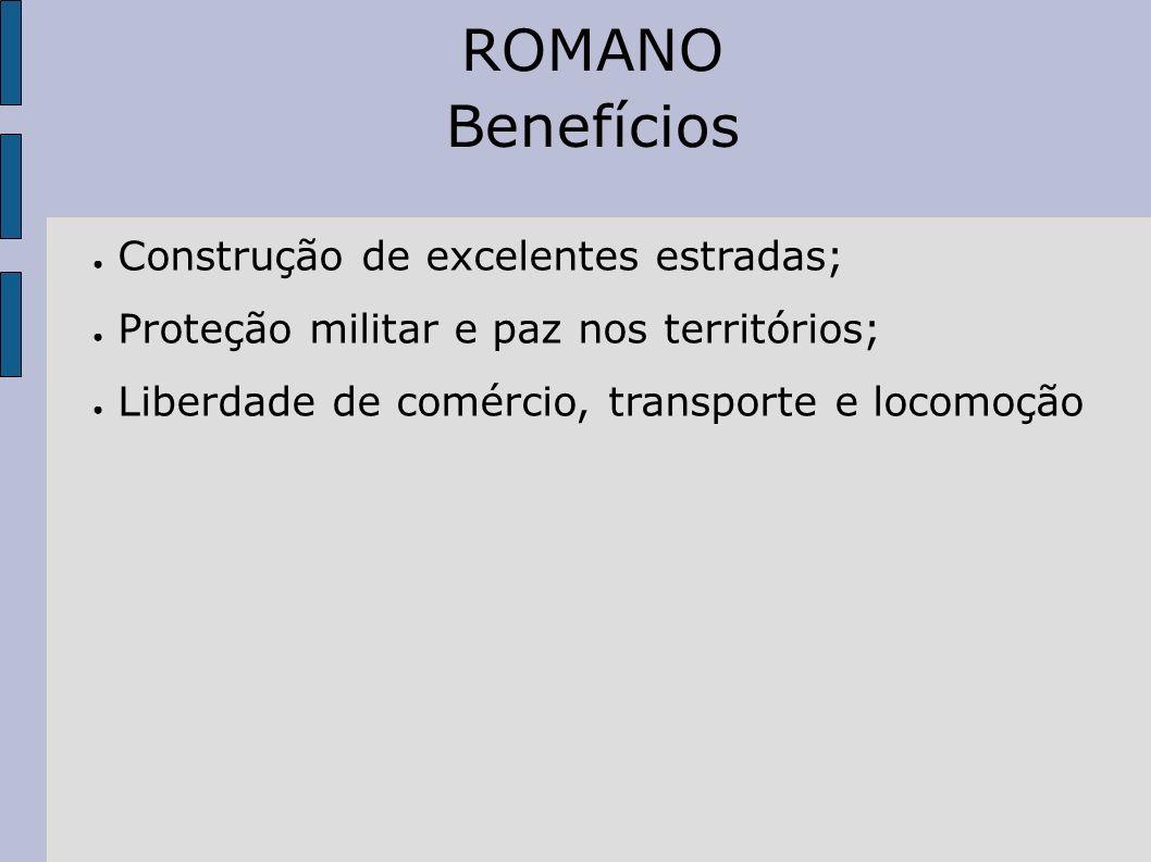 ROMANO Benefícios Construção de excelentes estradas; Proteção militar e paz nos territórios; Liberdade de comércio, transporte e locomoção