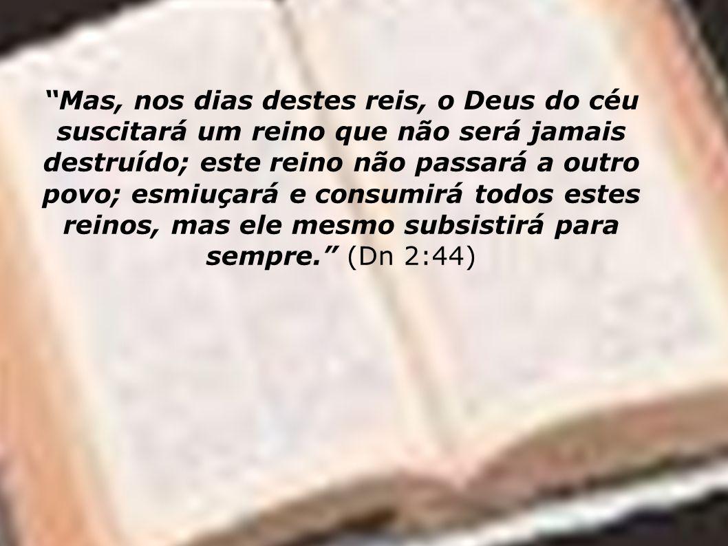 Mas, nos dias destes reis, o Deus do céu suscitará um reino que não será jamais destruído; este reino não passará a outro povo; esmiuçará e consumirá
