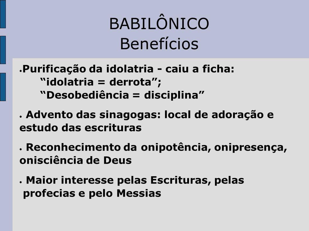 BABILÔNICO Benefícios Purificação da idolatria - caiu a ficha: idolatria = derrota; Desobediência = disciplina Advento das sinagogas: local de adoraçã