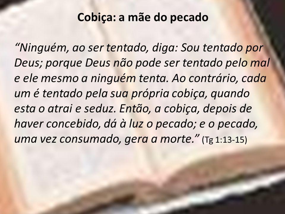 Cobiça: a mãe do pecado Ninguém, ao ser tentado, diga: Sou tentado por Deus; porque Deus não pode ser tentado pelo mal e ele mesmo a ninguém tenta. Ao