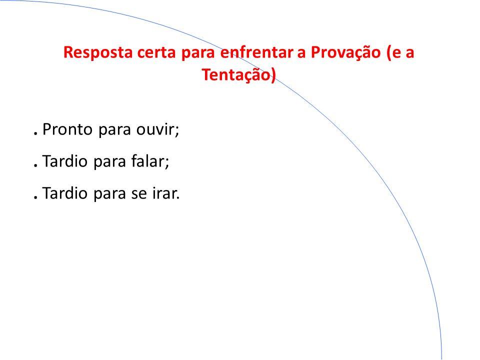 Resposta certa para enfrentar a Provação (e a Tentação). Pronto para ouvir;. Tardio para falar;. Tardio para se irar.