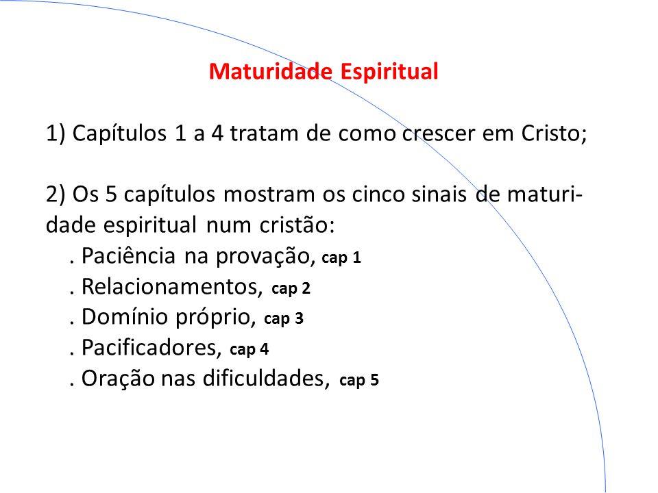 Maturidade Espiritual 1) Capítulos 1 a 4 tratam de como crescer em Cristo; 2) Os 5 capítulos mostram os cinco sinais de maturi- dade espiritual num cr
