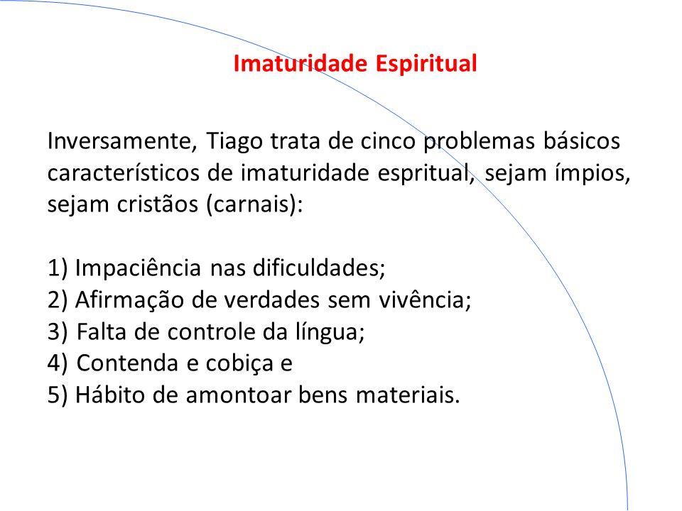 Imaturidade Espiritual Inversamente, Tiago trata de cinco problemas básicos característicos de imaturidade espritual, sejam ímpios, sejam cristãos (ca