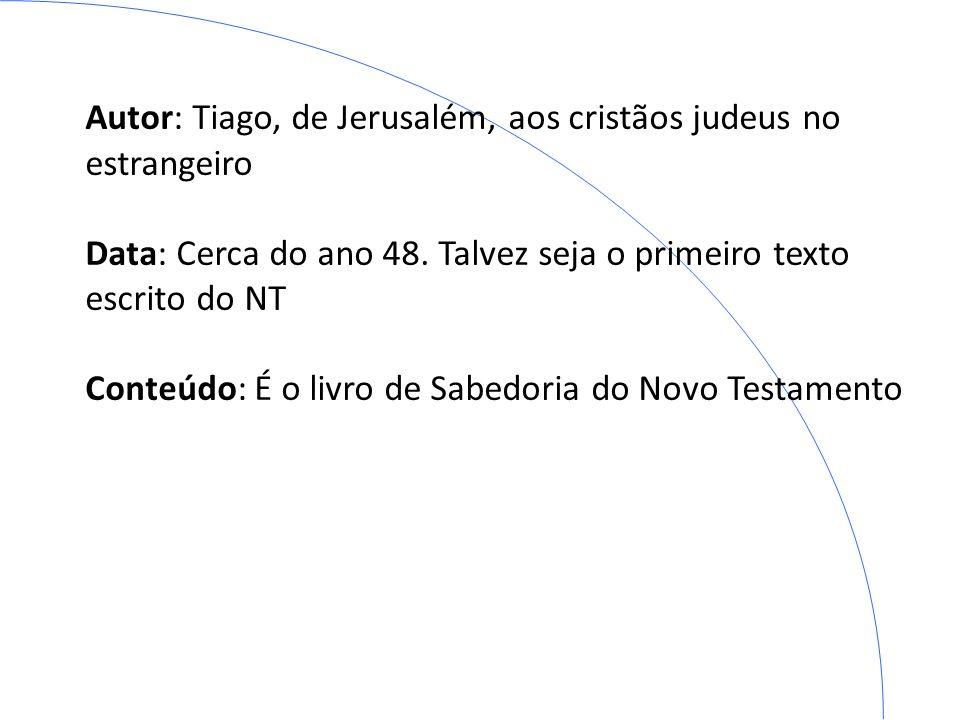 Autor: Tiago, de Jerusalém, aos cristãos judeus no estrangeiro Data: Cerca do ano 48. Talvez seja o primeiro texto escrito do NT Conteúdo: É o livro d