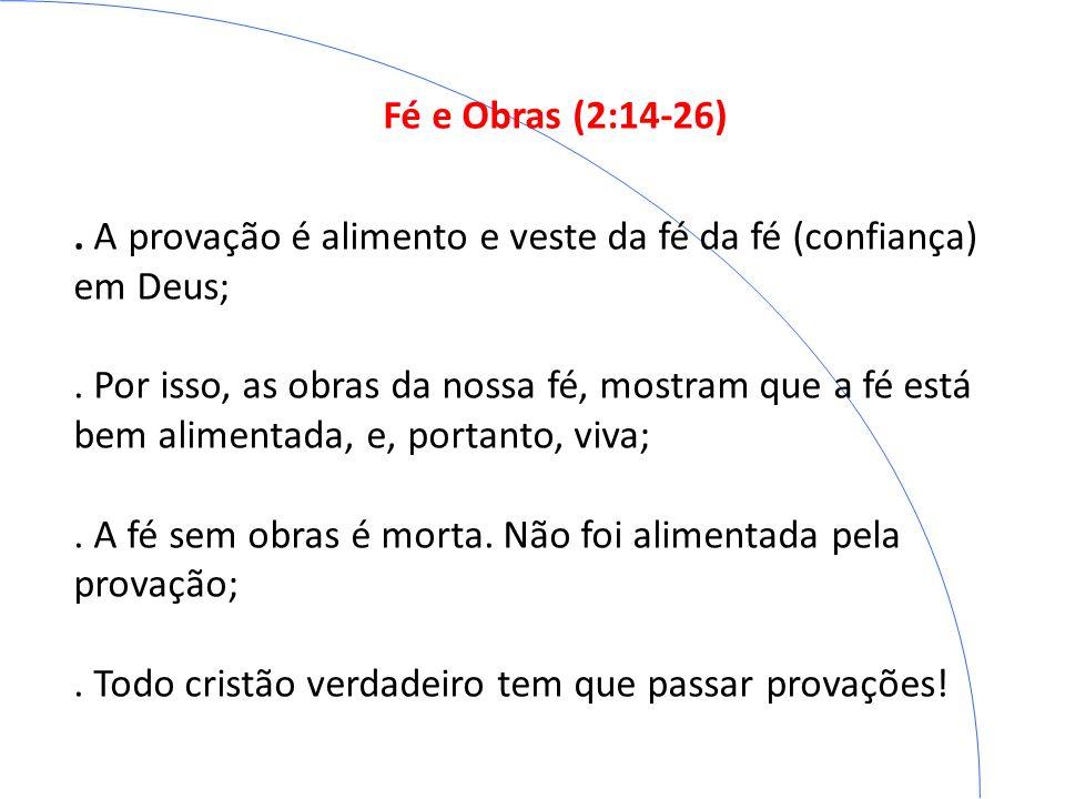 Fé e Obras (2:14-26). A provação é alimento e veste da fé da fé (confiança) em Deus;. Por isso, as obras da nossa fé, mostram que a fé está bem alimen