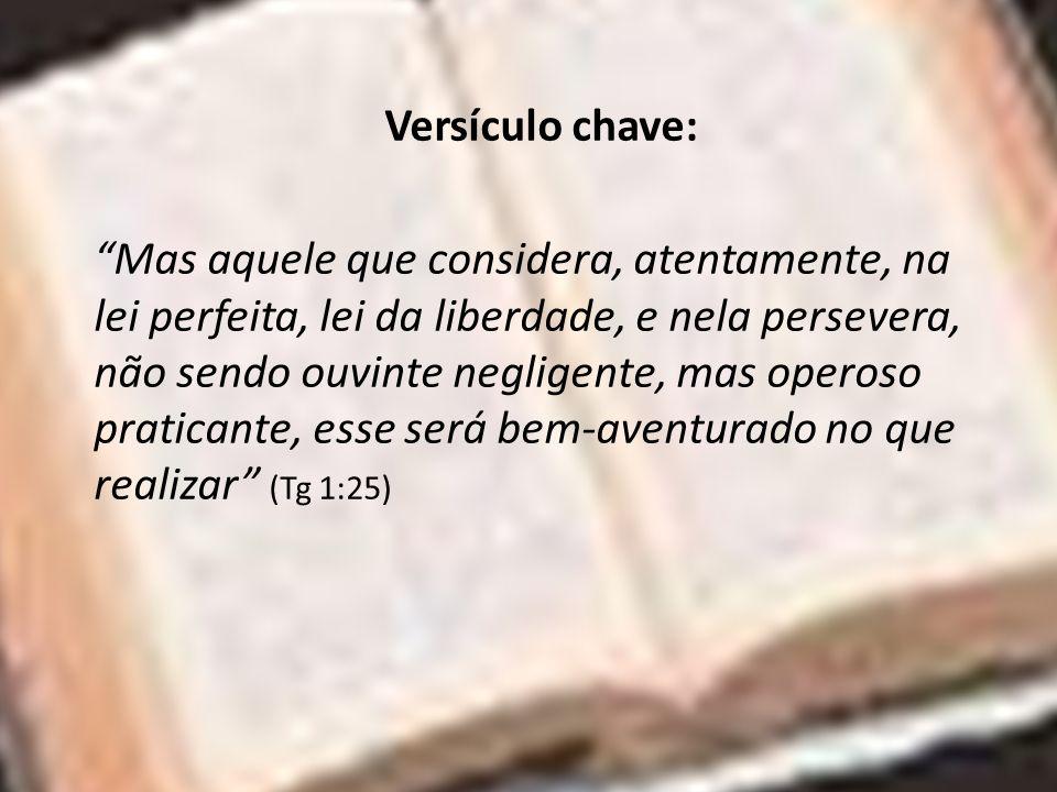 Versículo chave: Mas aquele que considera, atentamente, na lei perfeita, lei da liberdade, e nela persevera, não sendo ouvinte negligente, mas operoso