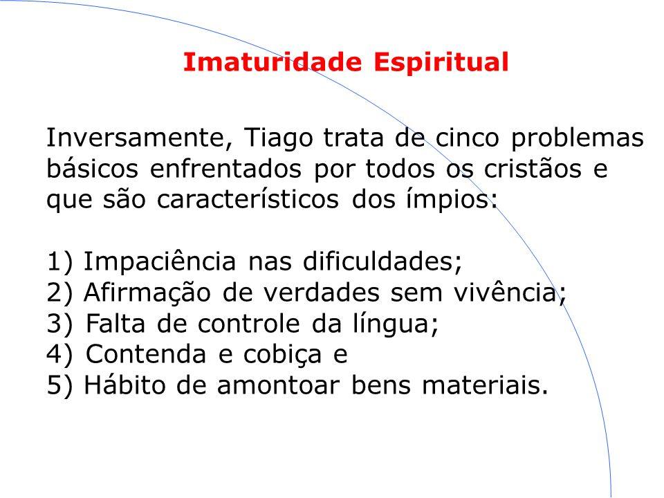 Imaturidade Espiritual Inversamente, Tiago trata de cinco problemas básicos enfrentados por todos os cristãos e que são característicos dos ímpios: 1)