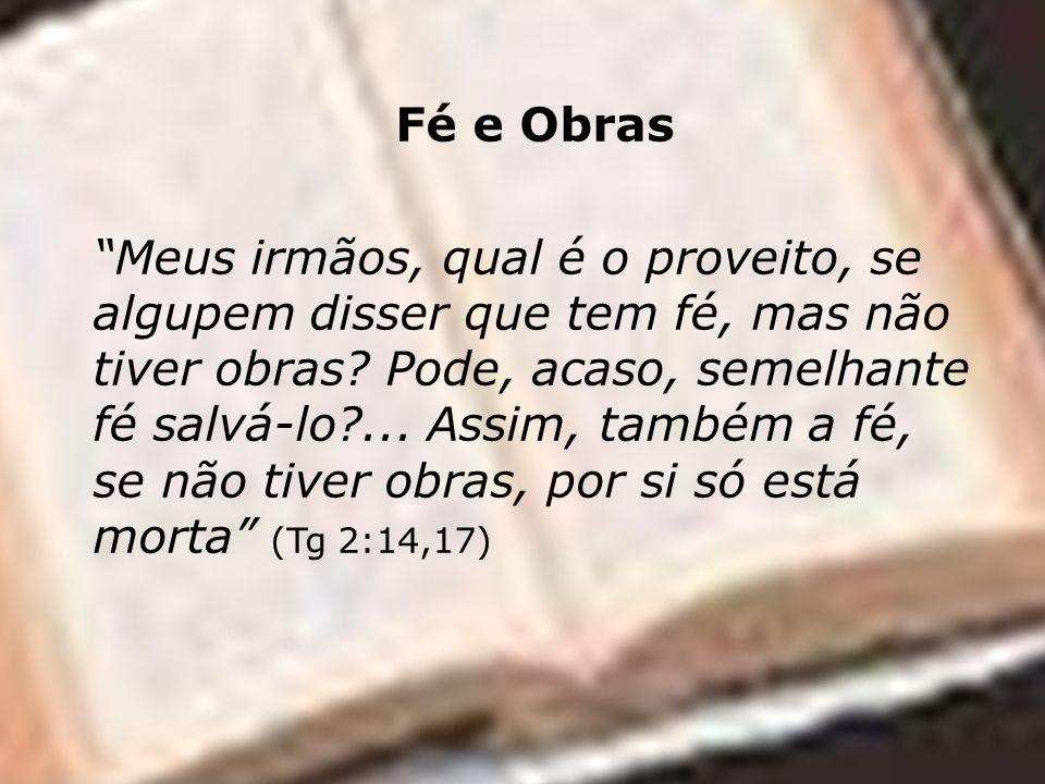 Fé e Obras Meus irmãos, qual é o proveito, se algupem disser que tem fé, mas não tiver obras.