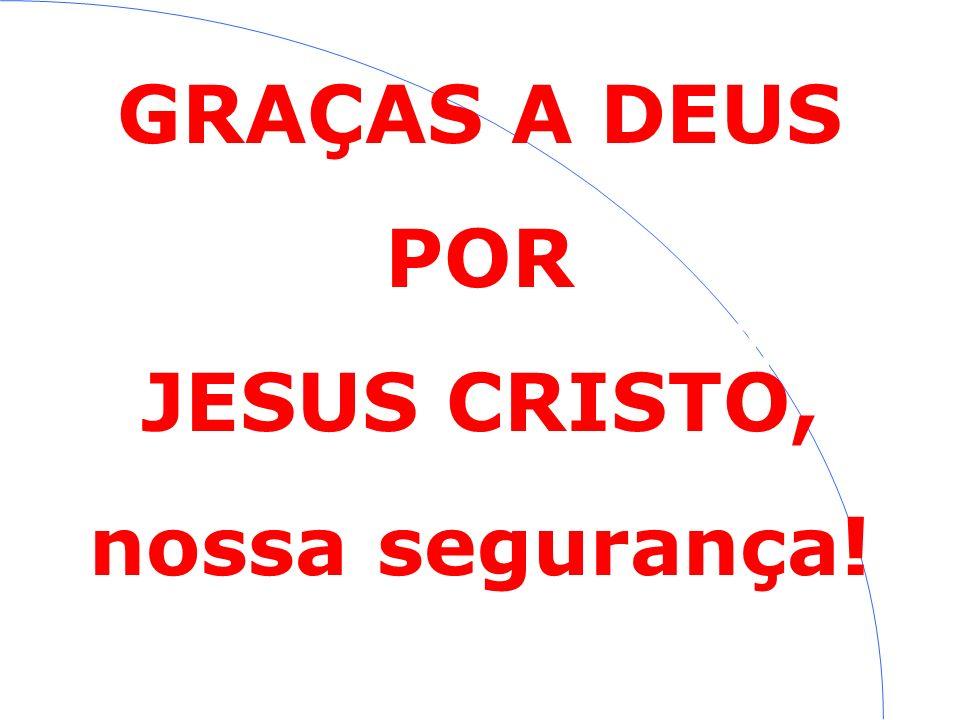 GRAÇAS A DEUS POR JESUS CRISTO! GRAÇAS A DEUS POR JESUS CRISTO, nossa segurança!