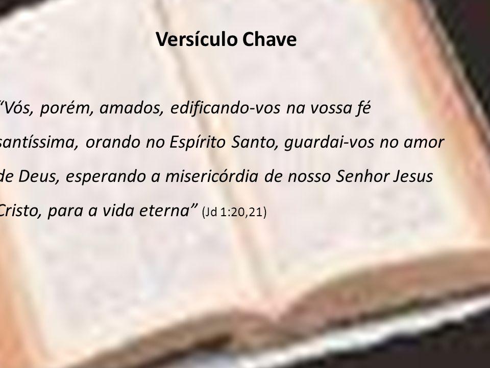 Versículo Chave Vós, porém, amados, edificando-vos na vossa fé santíssima, orando no Espírito Santo, guardai-vos no amor de Deus, esperando a misericó