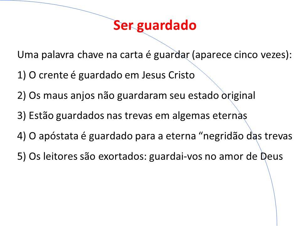 Ser guardado Uma palavra chave na carta é guardar (aparece cinco vezes): 1) O crente é guardado em Jesus Cristo 2) Os maus anjos não guardaram seu est