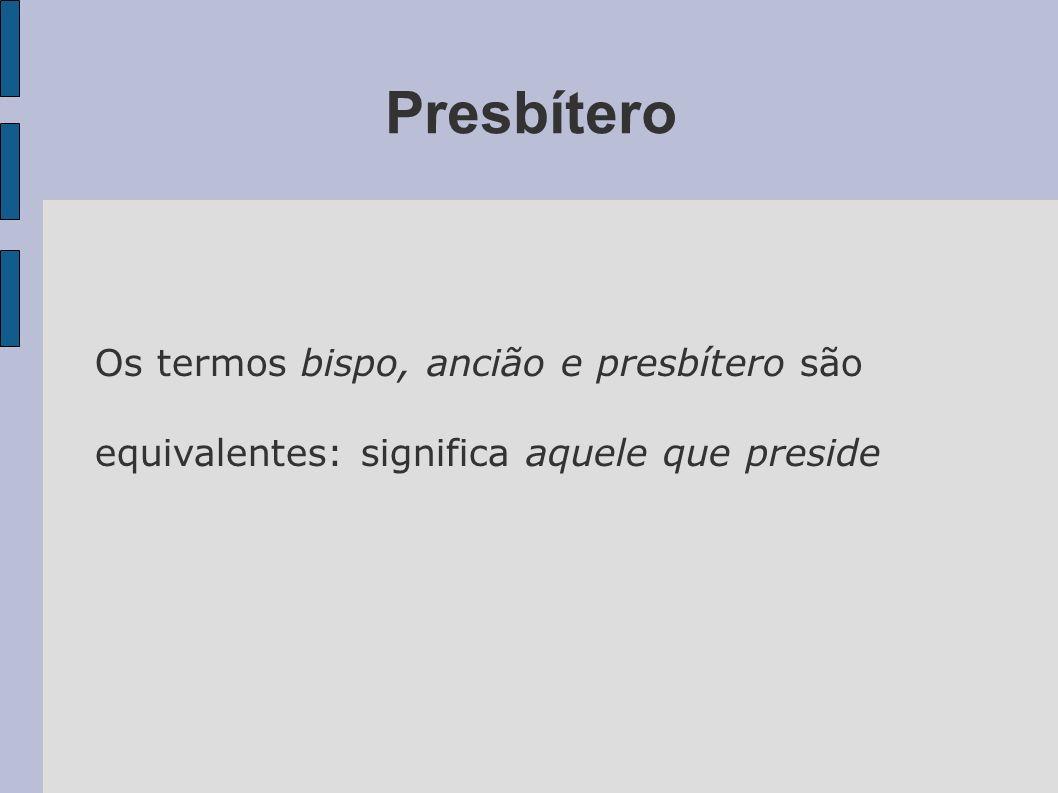 Presbítero Os termos bispo, ancião e presbítero são equivalentes: significa aquele que preside
