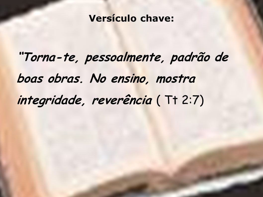 Versículo chave: Torna-te, pessoalmente, padrão de boas obras. No ensino, mostra integridade, reverência ( Tt 2:7)