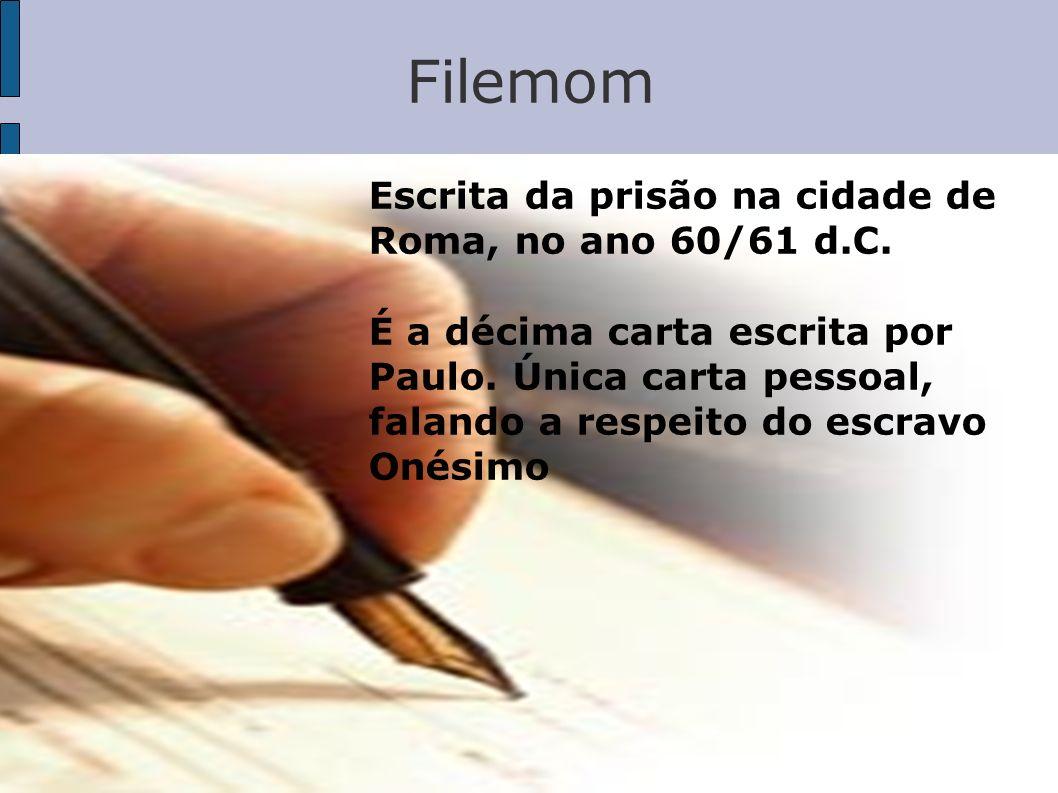 Filemom Escrita da prisão na cidade de Roma, no ano 60/61 d.C. É a décima carta escrita por Paulo. Única carta pessoal, falando a respeito do escravo