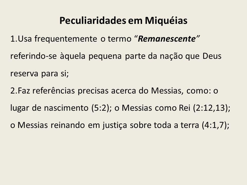 Peculiaridades em Miquéias 1.Usa frequentemente o termo Remanescente referindo-se àquela pequena parte da nação que Deus reserva para si; 2.Faz referê