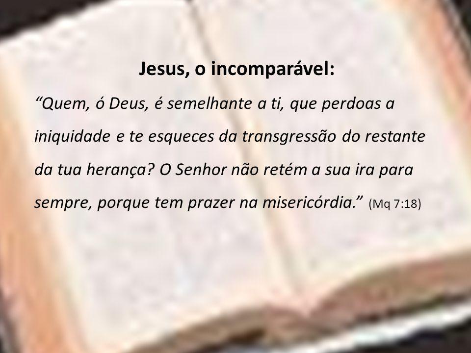 Jesus, o incomparável: Quem, ó Deus, é semelhante a ti, que perdoas a iniquidade e te esqueces da transgressão do restante da tua herança? O Senhor nã