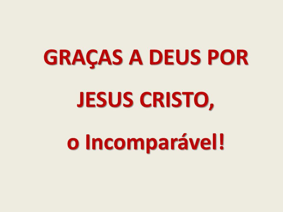 GRAÇAS A DEUS POR JESUS CRISTO, o Incomparável!