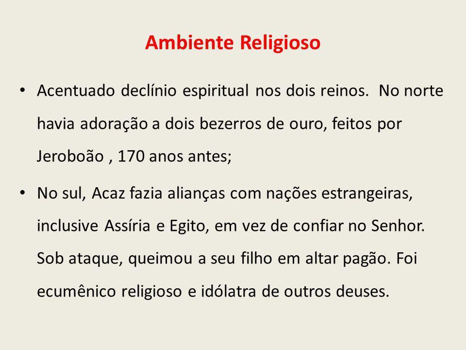 Ambiente Religioso Acentuado declínio espiritual nos dois reinos. No norte havia adoração a dois bezerros de ouro, feitos por Jeroboão, 170 anos antes