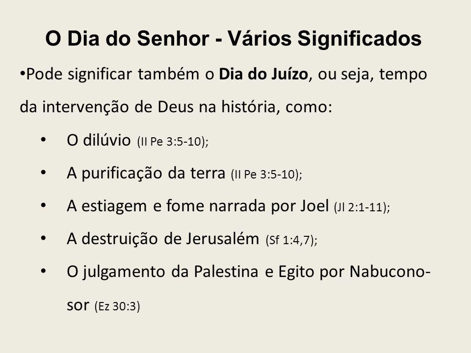 O Dia do Senhor - Vários Significados Pode significar também o Dia do Juízo, ou seja, tempo da intervenção de Deus na história, como: O dilúvio (II Pe