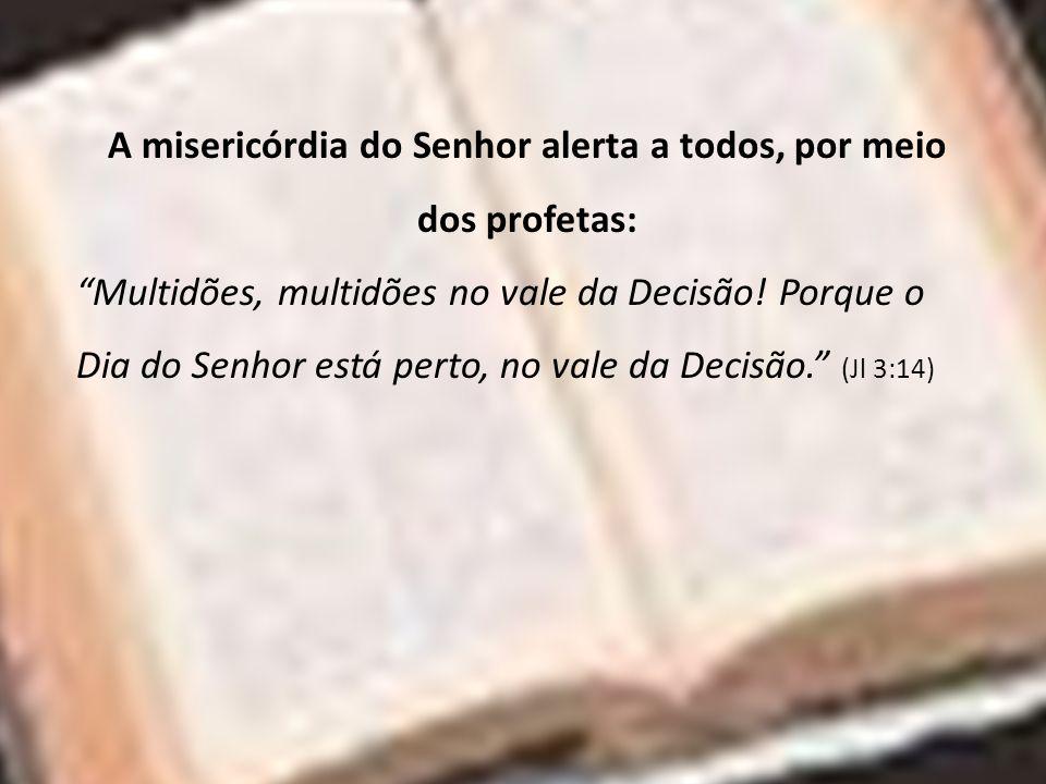 A misericórdia do Senhor alerta a todos, por meio dos profetas: Multidões, multidões no vale da Decisão! Porque o Dia do Senhor está perto, no vale da