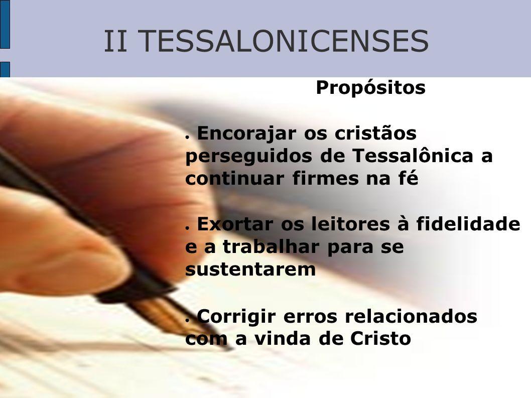 II TESSALONICENSES Propósitos Encorajar os cristãos perseguidos de Tessalônica a continuar firmes na fé Exortar os leitores à fidelidade e a trabalhar