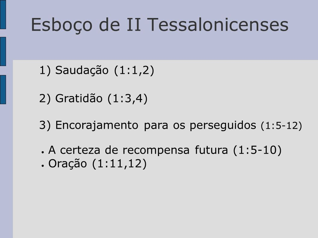 Esboço de II Tessalonicenses 1) Saudação (1:1,2) 2) Gratidão (1:3,4) 3) Encorajamento para os perseguidos (1:5-12) A certeza de recompensa futura (1:5