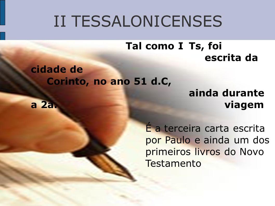 II TESSALONICENSES Tal como I Ts, foi escrita da cidade de Corinto, no ano 51 d.C, ainda durante a 2a. viagem É a terceira carta escrita por Paulo e a