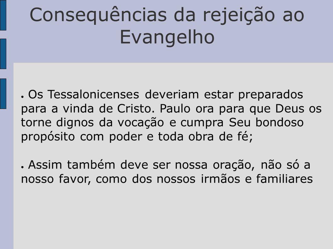 Consequências da rejeição ao Evangelho Os Tessalonicenses deveriam estar preparados para a vinda de Cristo. Paulo ora para que Deus os torne dignos da