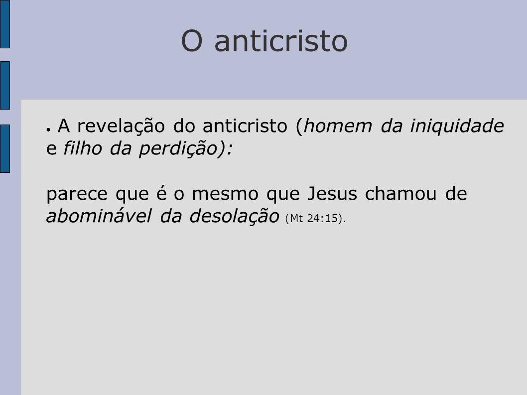 O anticristo A revelação do anticristo (homem da iniquidade e filho da perdição): parece que é o mesmo que Jesus chamou de abominável da desolação (Mt