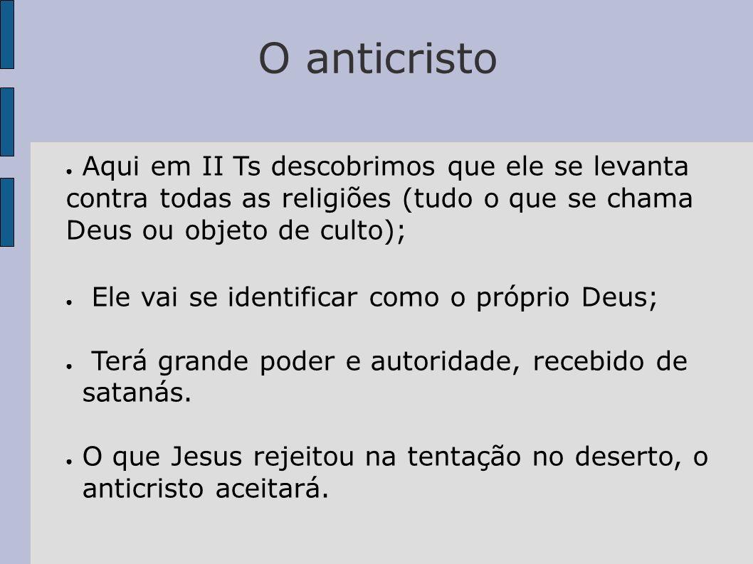 O anticristo Aqui em II Ts descobrimos que ele se levanta contra todas as religiões (tudo o que se chama Deus ou objeto de culto); Ele vai se identifi