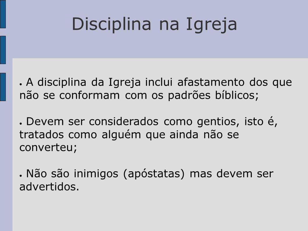 Disciplina na Igreja A disciplina da Igreja inclui afastamento dos que não se conformam com os padrões bíblicos; Devem ser considerados como gentios,