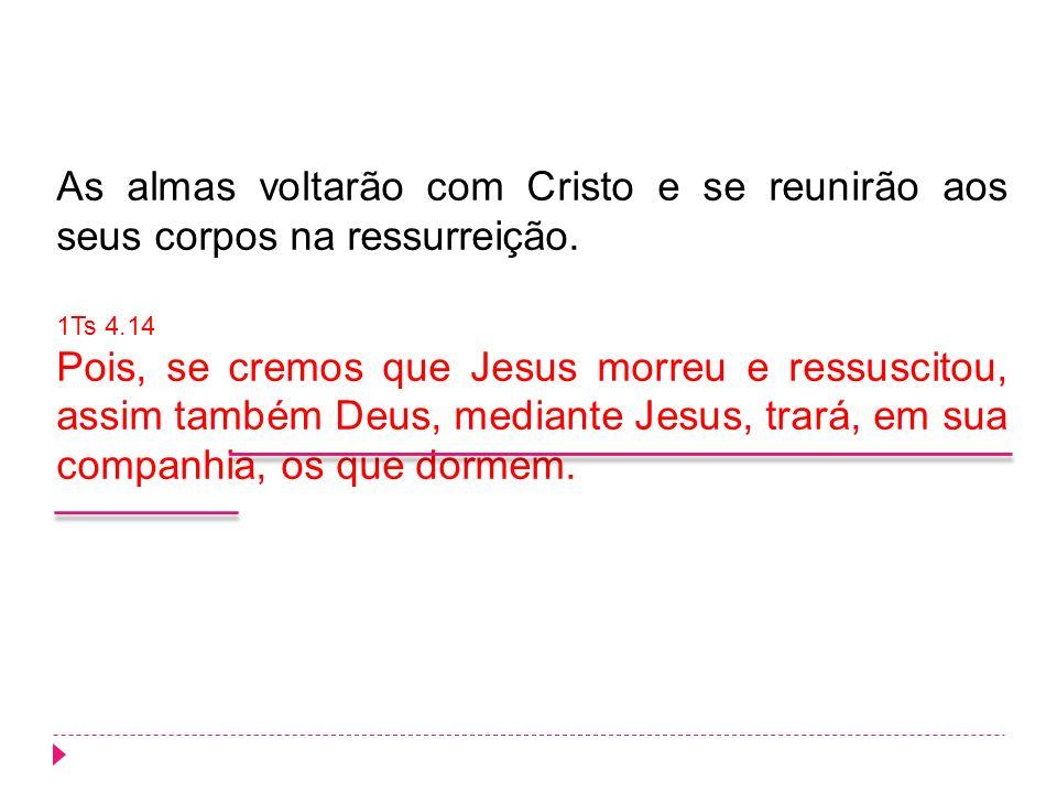 As almas voltarão com Cristo e se reunirão aos seus corpos na ressurreição. 1Ts 4.14 Pois, se cremos que Jesus morreu e ressuscitou, assim também Deus