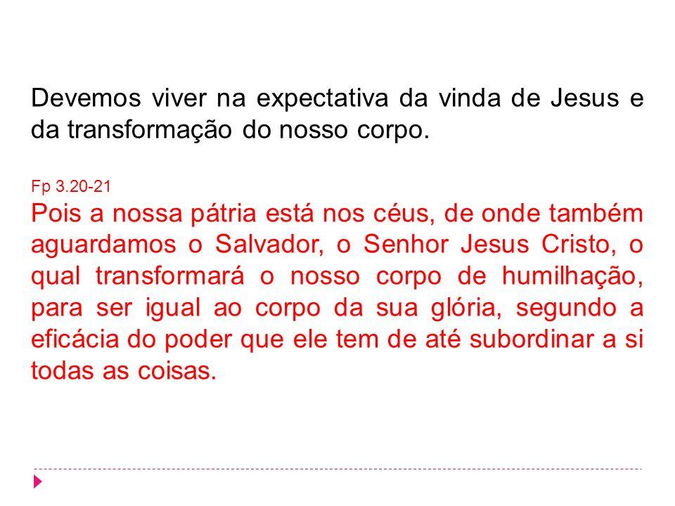 Devemos viver na expectativa da vinda de Jesus e da transformação do nosso corpo. Fp 3.20-21 Pois a nossa pátria está nos céus, de onde também aguarda