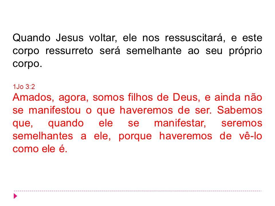 Quando Jesus voltar, ele nos ressuscitará, e este corpo ressurreto será semelhante ao seu próprio corpo. 1Jo 3:2 Amados, agora, somos filhos de Deus,