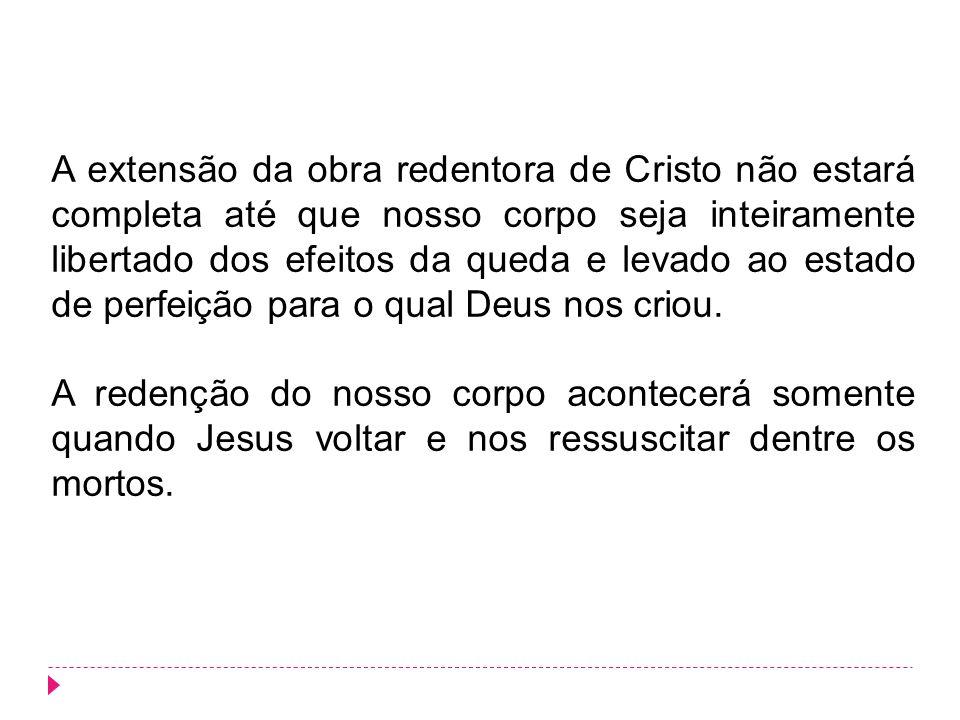 A extensão da obra redentora de Cristo não estará completa até que nosso corpo seja inteiramente libertado dos efeitos da queda e levado ao estado de